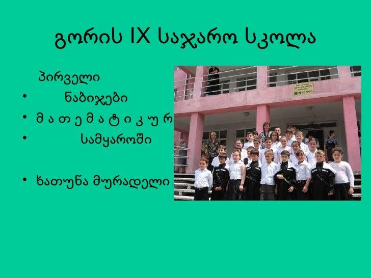 გორის  IX  საჯარო სკოლა <ul><li>პირველი </li></ul><ul><li>ნაბიჯები </li></ul><ul><li>მ ა თ ე მ ა ტ ი კ უ რ </li></ul><ul><...