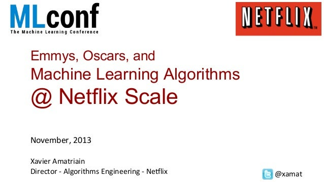 Emmys, Oscars, and  Machine Learning Algorithms  @ Netflix Scale November,	   2013	    	     Xavier	   Amatriain	    Direc...