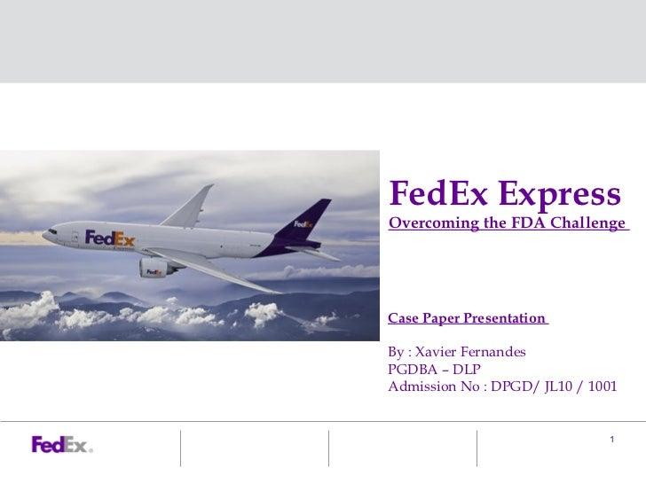 FedEx ExpressOvercoming the FDA ChallengeCase Paper PresentationBy : Xavier FernandesPGDBA – DLPAdmission No : DPGD/ JL10 ...