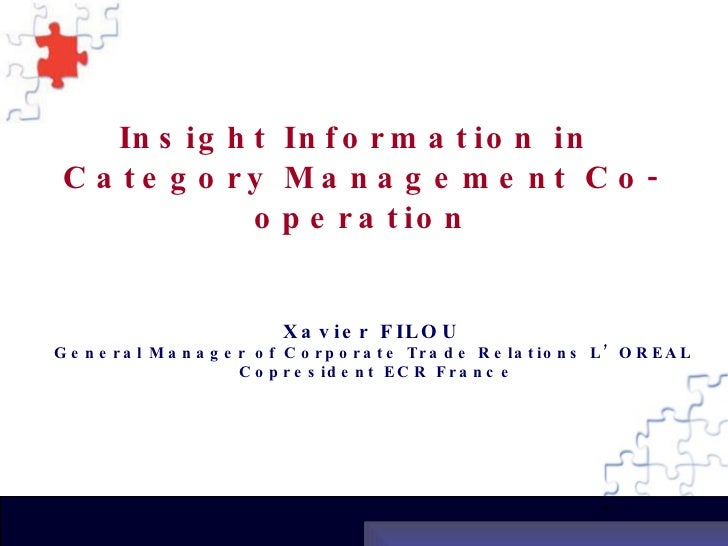 Insight Information in  Category Management Co-operation Xavier FILOU  General Manager of Corporate Trade Relations L'OREA...