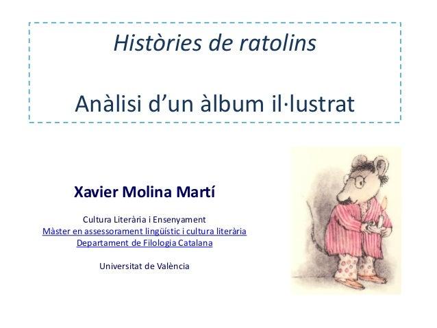 Històries de ratolins Anàlisi d'un àlbum il·lustrat Xavier Molina Martí Cultura Literària i Ensenyament Màster en assessor...