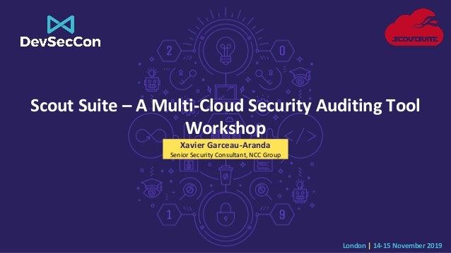 London   14-15 November 2019 Scout Suite – A Multi-Cloud Security Auditing Tool Workshop Xavier Garceau-Aranda Senior Secu...
