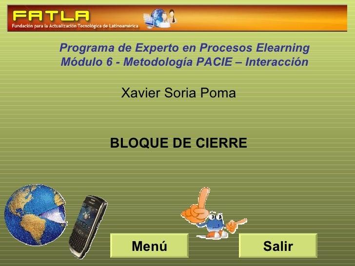 Xavier Soria Poma BLOQUE DE CIERRE Programa de Experto en Procesos Elearning Módulo 6 - Metodología PACIE – Interacción Sa...