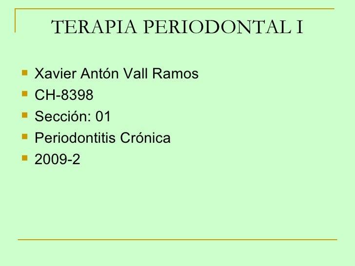 TERAPIA PERIODONTAL I <ul><li>Xavier Antón Vall Ramos </li></ul><ul><li>CH-8398 </li></ul><ul><li>Sección: 01 </li></ul><u...