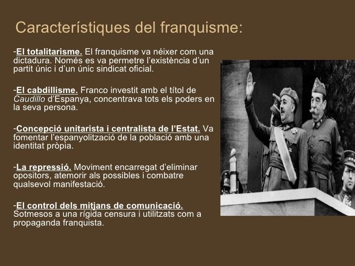 Característiques del franquisme:-El totalitarisme. El franquisme va néixer com unadictadura. Només es va permetre l'existè...
