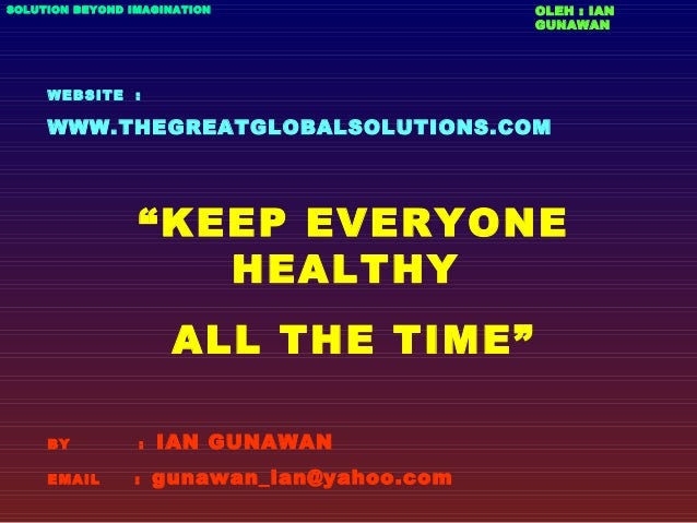 "WEBSITE : WWW.THEGREATGLOBALSOLUTIONS.COM ""KEEP EVERYONE HEALTHY ALL THE TIME"" BY : IAN GUNAWAN EMAIL : gunawan_ian@yahoo...."