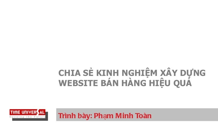 Trình bày: Phạm Minh Toàn CHIA SẺ KINH NGHIỆM XÂY DỰNG WEBSITE BÁN HÀNG HIỆU QUẢ