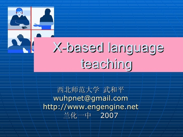 X-based language teaching  西北师范大学 武和平 [email_address] http://www.engengine.net 兰化一中  2007