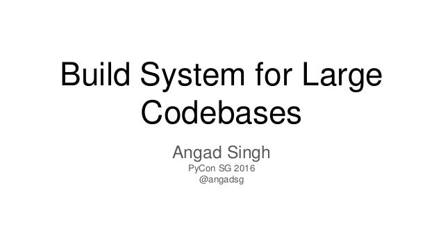 Build System for Large Codebases Angad Singh PyCon SG 2016 @angadsg