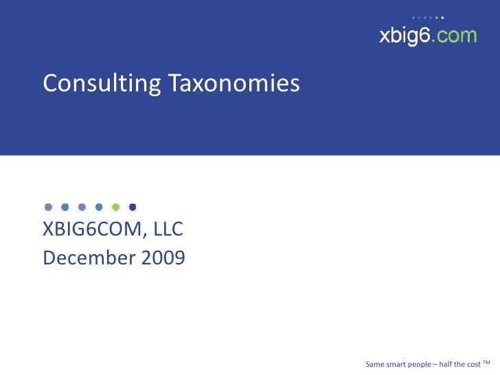 Consulting Taxonomies     XBIG6COM, LLC December 2009                            Same smart people – half the cost TM