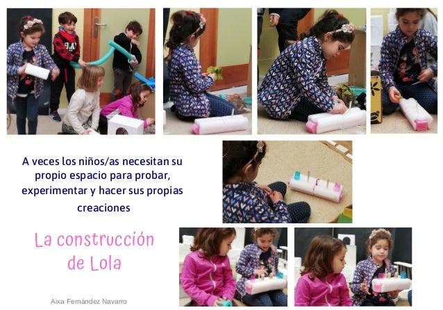 La construcci�n de Lola A veces los ni�os/as necesitan su propio espacio para probar, experimentar y hacer sus propias cre...