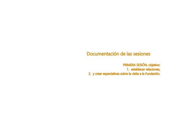 Documentaci�n de las sesiones PRIMERA SESI�N, objetivo: 1. establecer relaciones, 2. y crear expectativas sobre la visita ...