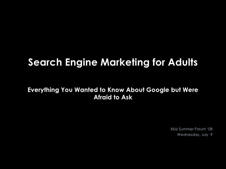 Search Engine Marketing for Adults Everything You Wanted to Know About Google but Were Afraid to Ask Xbiz Summer Forum '08...