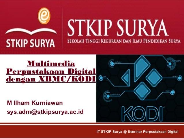 Multimedia Perpustakaan Digital dengan XBMC/KODI M Ilham Kurniawan sys.adm@stkipsurya.ac.id IT STKIP Surya @ Seminar Perpu...