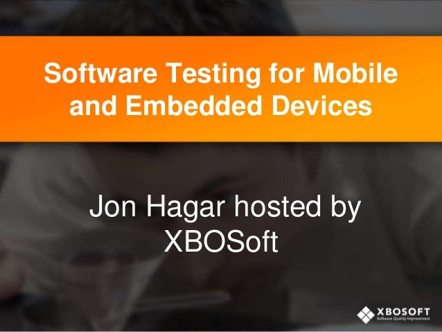 Software Testing for Mobile and Embedded Devices Jon Hagar hosted by XBOSoft