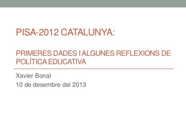 PISA-2012 CATALUNYA: PRIMERES DADES I ALGUNES REFLEXIONS DE POLÍTICA EDUCATIVA Xavier Bonal 10 de desembre del 2013