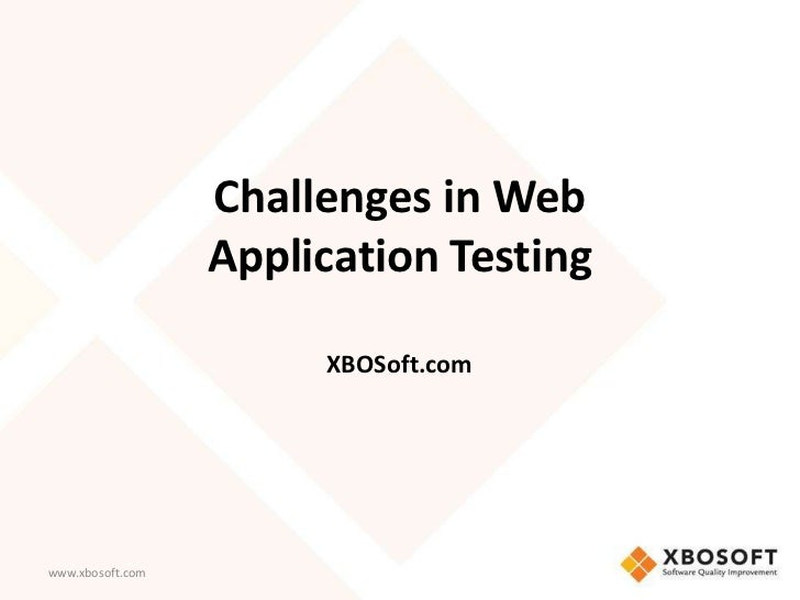 Challenges in Web                  Application Testing                       XBOSoft.comwww.xbosoft.com