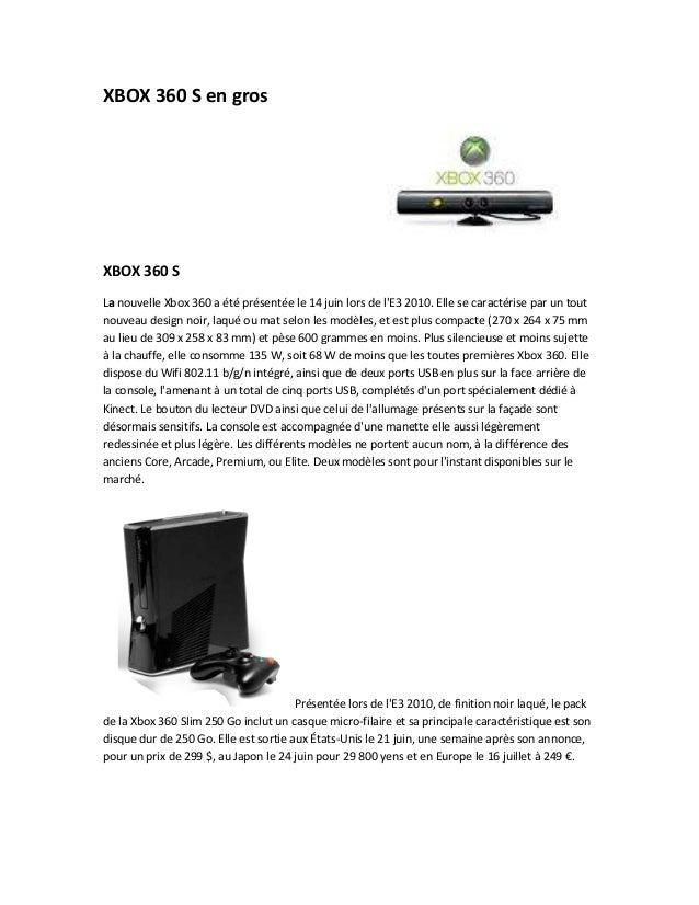 XBOX 360 S en grosXBOX 360 SLa nouvelle Xbox 360 a été présentée le 14 juin lors de lE3 2010. Elle se caractérise par un t...