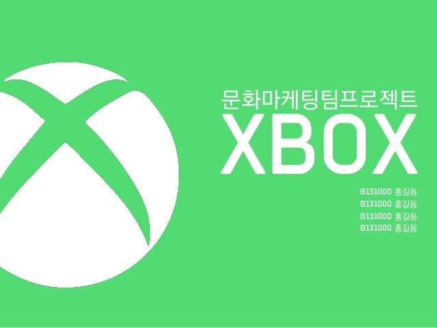 XBOX 문화마케팅팀프로젝트 B131000 홍길동 B131000 홍길동 B131000 홍길동 B131000 홍길동