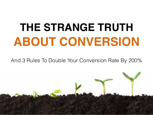 ABOUT CONVERSION And 3 Rules To Double Your Conversion Rate By 200% THE STRANGE TRUTH