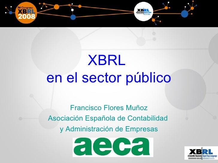 XBRL  en el sector público Francisco Flores Muñoz Asociación Española de Contabilidad  y Administración de Empresas