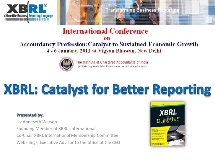 XBRL: Catalyst for Better Reporting Presented by: Liv Apneseth Watson Founding Member of XBRL  International Co-Chair XBRL...