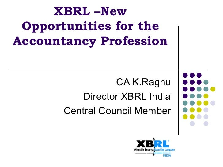 XBRL –New Opportunities for theAccountancy Profession                  CA K.Raghu           Director XBRL India       Cent...
