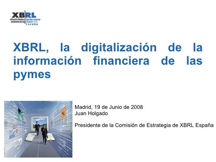 XBRL, la digitalización de la información financiera de las pymes Madrid, 19 de Junio de 2008 Juan Holgado Presidente de l...