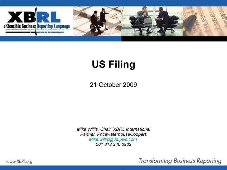 US Filing 21 October 2009 Mike Willis, Chair, XBRL International Partner, PricewaterhouseCoopers [email_address]   001 813...