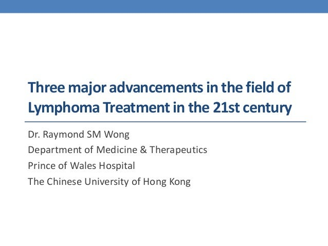 Three major advancements in the field of  Lymphoma Treatment in the 21st century  Dr. Raymond SM Wong  Department of Medic...