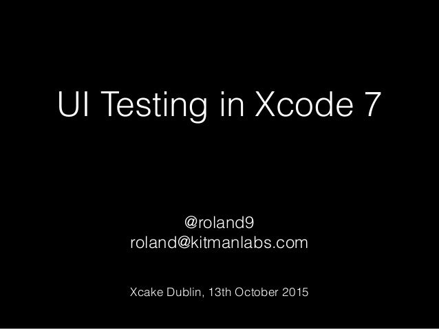 UI Testing in Xcode 7 @roland9 roland@kitmanlabs.com Xcake Dublin, 13th October 2015