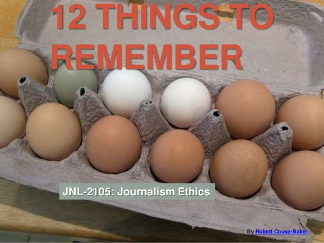 12 THINGS TO REMEMBER By Robert Couse-Baker JNL-2105: Journalism Ethics
