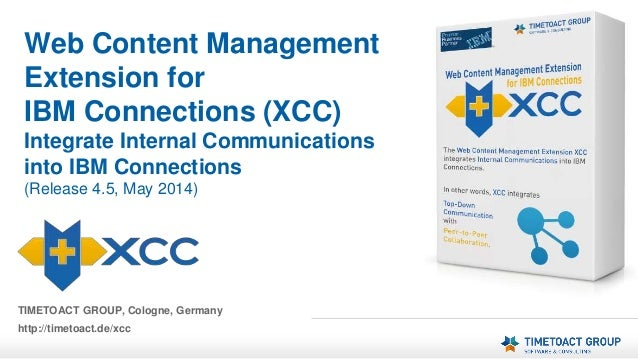 TIMETOACT GROUP, Cologne, Germany http://timetoact.de/xcc Web Content Management Extension for IBM Connections (XCC) Integ...