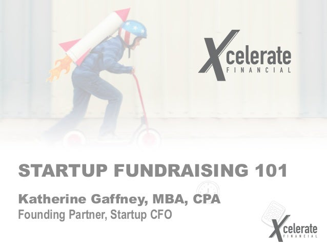 STARTUP FUNDRAISING 101 Katherine Gaffney, MBA, CPA Founding Partner, Startup CFO