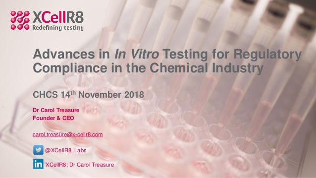 Advances in In Vitro Testing for Regulatory Compliance in the Chemical Industry CHCS 14th November 2018 Dr Carol Treasure ...