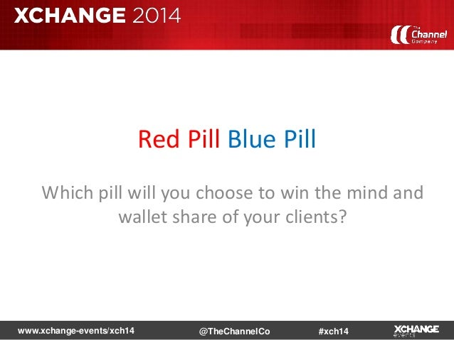www.xchange-events/xch14 #xch14@TheChannelCo Red Pill Blue Pill Which pill will you choose to win the mind and wallet shar...