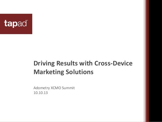 Driving Results with Cross-Device Marketing Solutions Adometry XCMO Summit 10.10.13