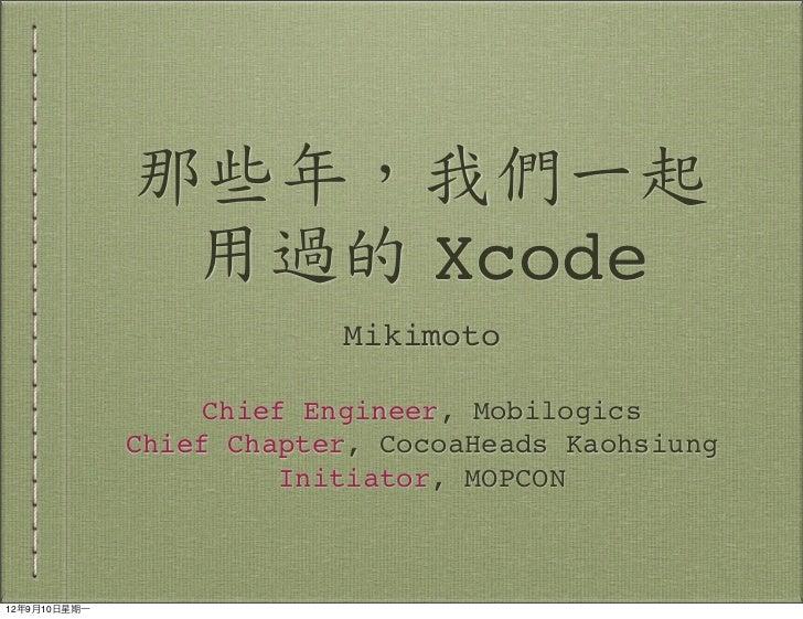那些年,我們一起                 用過的 Xcode                            Mikimoto                     Chief Engineer, Mobilogics     ...
