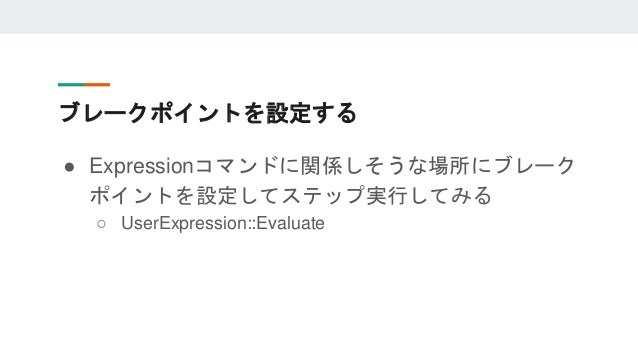 ブレークポイントを設定する ● Expressionコマンドに関係しそうな場所にブレーク ポイントを設定してステップ実行してみる ○ UserExpression::Evaluate