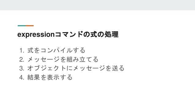 expressionコマンドの式の処理 1. 式をコンパイルする 2. メッセージを組み立てる 3. オブジェクトにメッセージを送る 4. 結果を表示する