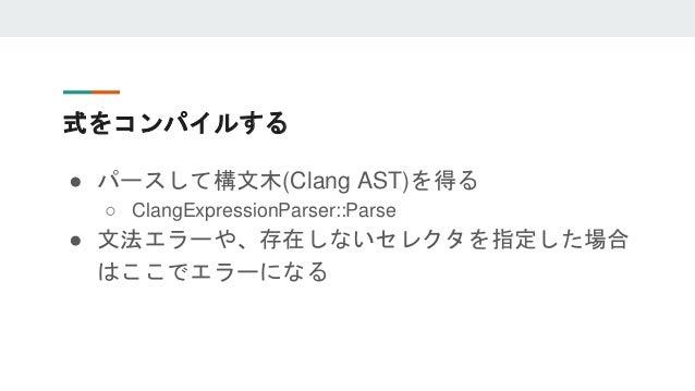 式をコンパイルする ● パースして構文木(Clang AST)を得る ○ ClangExpressionParser::Parse ● 文法エラーや、存在しないセレクタを指定した場合 はここでエラーになる