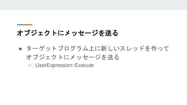 オブジェクトにメッセージを送る ● ターゲットプログラム上に新しいスレッドを作って オブジェクトにメッセージを送る ○ UserExpression::Execute