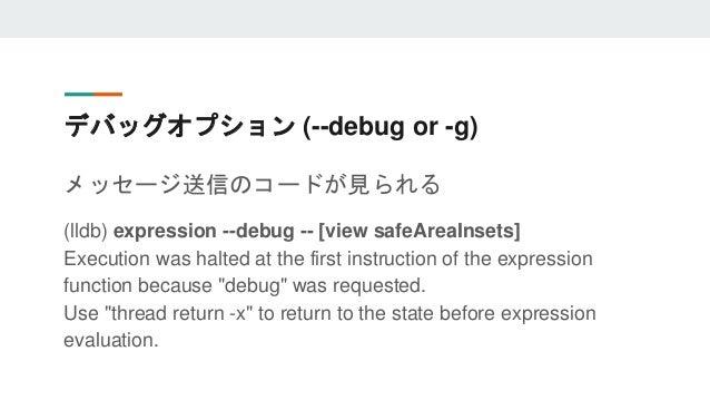 デバッグオプション (--debug or -g) メッセージ送信のコードが見られる (lldb) expression --debug -- [view safeAreaInsets] Execution was halted at the ...
