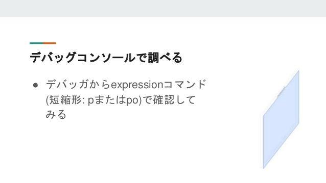 デバッグコンソールで調べる ● デバッガからexpressionコマンド (短縮形: pまたはpo)で確認して みる