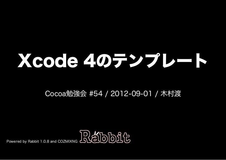 Xcode�4のテンプレート                   Cocoa勉強会�#54�/�2012-09-01�/�⽊村渡Powered�by�Rabbit�1.0.8�and�COZMIXNG