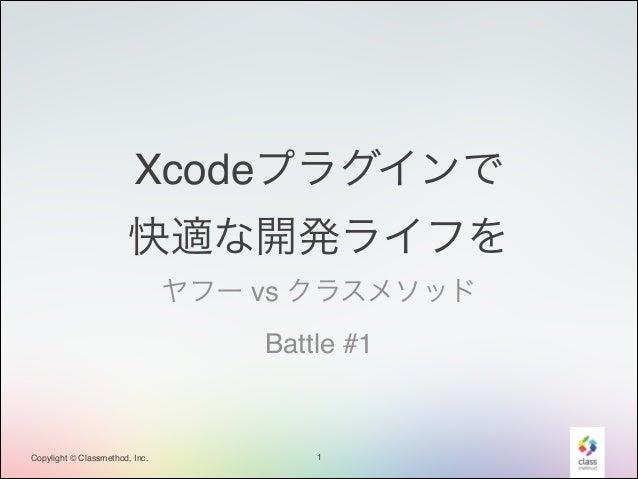 Xcodeプラグインで! 快適な開発ライフを ヤフー vs クラスメソッド! Battle #1  Copylight © Classmethod, Inc.  1