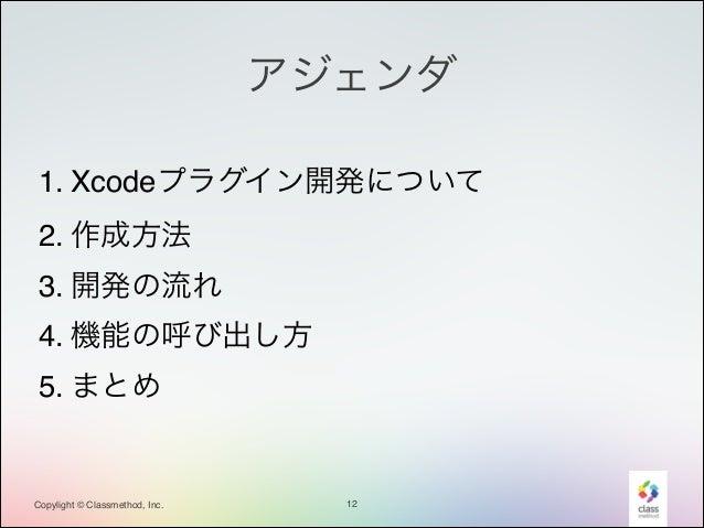 アジェンダ 1. Xcodeプラグイン開発について! 2. 作成方法! 3. 開発の流れ! 4. 機能の呼び出し方! 5. まとめ  Copylight © Classmethod, Inc.  12