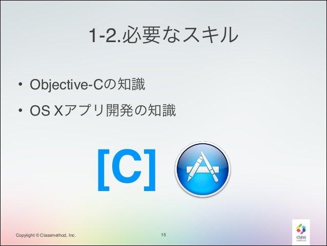 1-2.必要なスキル • Objective-Cの知識! • OS Xアプリ開発の知識  [C] Copylight © Classmethod, Inc.  15
