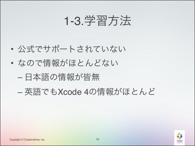 1-3.学習方法 • 公式でサポートされていない! • なので情報がほとんどない! – 日本語の情報が皆無! – 英語でもXcode 4の情報がほとんど  Copylight © Classmethod, Inc.  16
