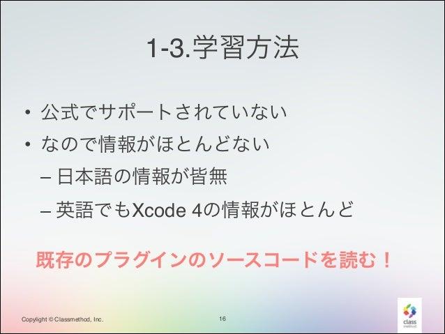 1-3.学習方法 • 公式でサポートされていない! • なので情報がほとんどない! – 日本語の情報が皆無! – 英語でもXcode 4の情報がほとんど 既存のプラグインのソースコードを読む! Copylight © Classmethod, ...